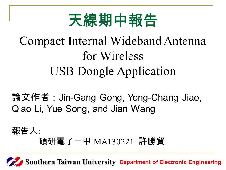 天線期中報告 Southern Taiwan University Department of Electronic Engineering Compact Internal Wideband Antenna for Wireless USB Dongle Application 論文作者: Jin