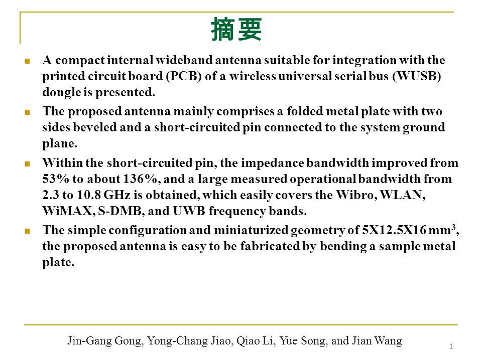 摘要 A compact internal wideband antenna suitable for integration with the printed circuit board (PCB) of a wireless universal serial bus (WUSB) dongle