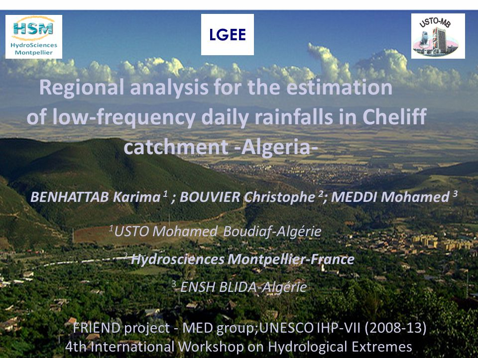 Regional analysis for the estimation of low-frequency daily rainfalls in Cheliff catchment -Algeria- BENHATTAB Karima 1 ; BOUVIER Christophe 2 ; MEDDI Mohamed 3 1 USTO Mohamed Boudiaf-Algérie 2 Hydrosciences Montpellier-France 3 ENSH BLIDA-Algérie FRIEND project - MED group;UNESCO IHP-VII (2008-13) 4th International Workshop on Hydrological Extremes 15 september 2011 LGEE
