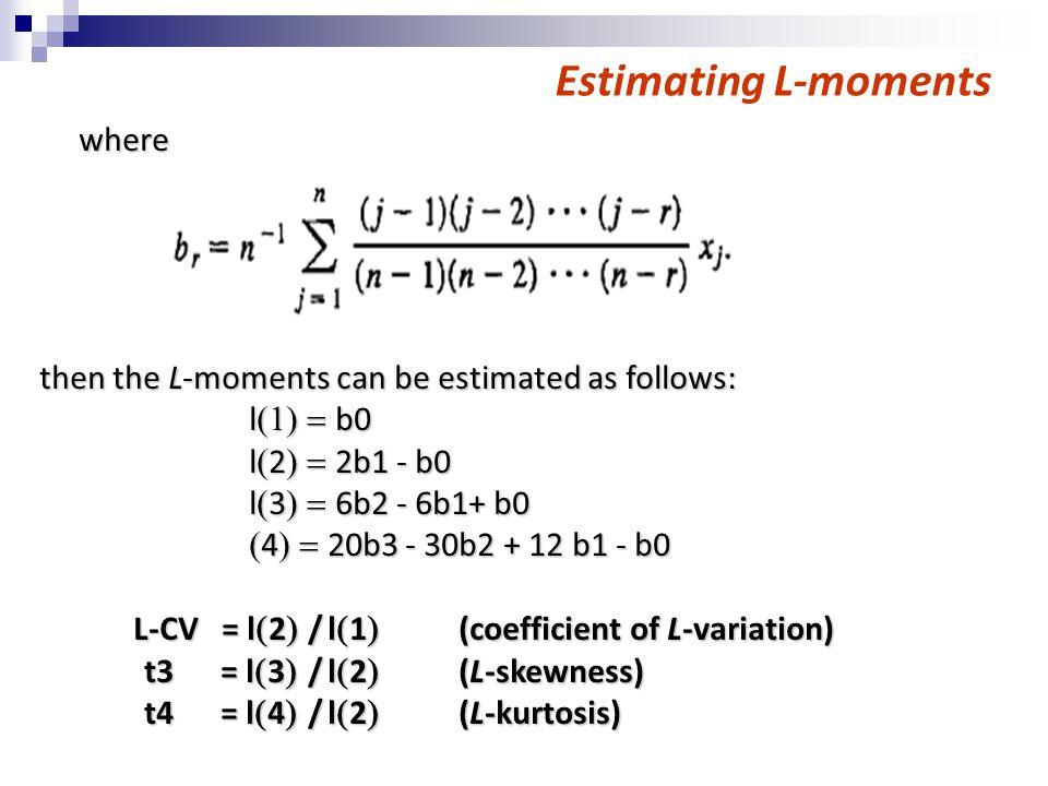 Estimating L-moments where where then the L-moments can be estimated as follows: l  b0 l  2  2b1 - b0 l  3  6b2 - 6b1+ b0  4  20b3 - 30b2 + 12 b1 - b0 L-CV = l  2  / l  1  (coefficient of L-variation) L-CV = l  2  / l  1  (coefficient of L-variation) t3 = l  3  / l  2  (L-skewness) t4 = l  4  / l  2  (L-kurtosis)