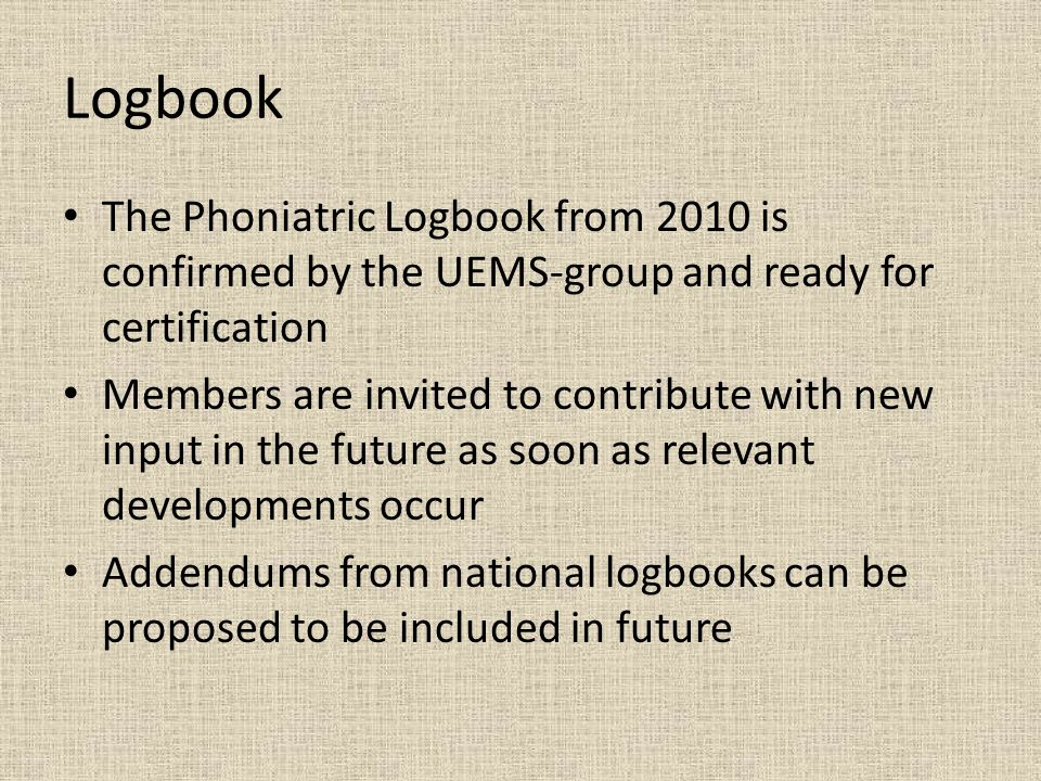 Logbook The Phoniatric Logbook from 2010 is confirmed by the UEMS-group and ready for certification Members are invited to contribute with new input in the future as soon as relevant developments occur Addendums from national logbooks can be proposed to be included in future
