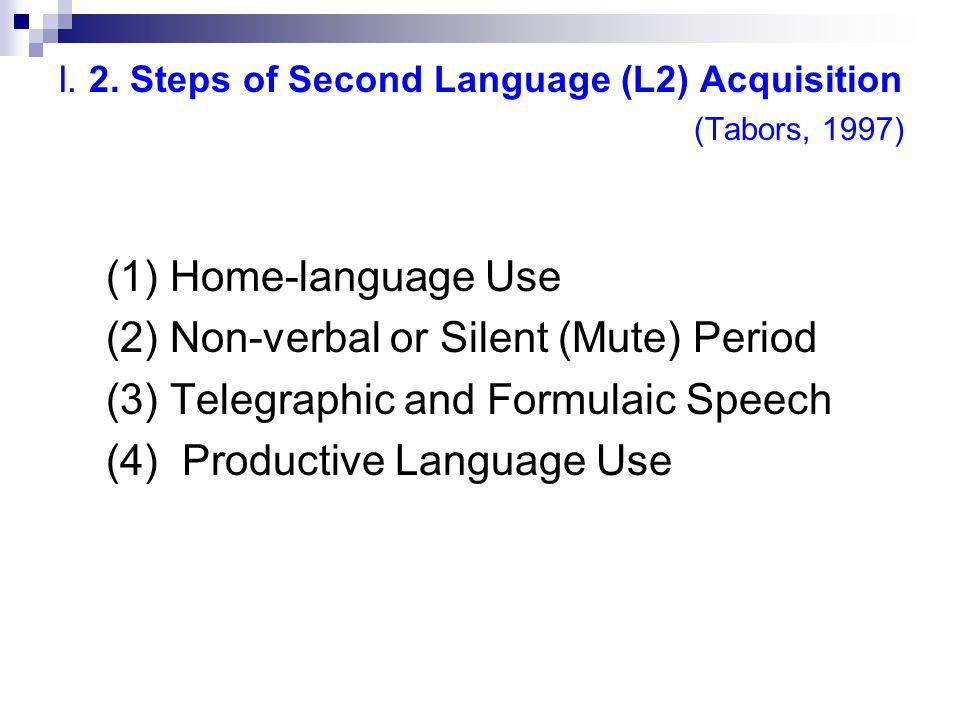 I. 2. Steps of Second Language (L2) Acquisition (Tabors, 1997) (1) Home-language Use (2) Non-verbal or Silent (Mute) Period (3) Telegraphic and Formul
