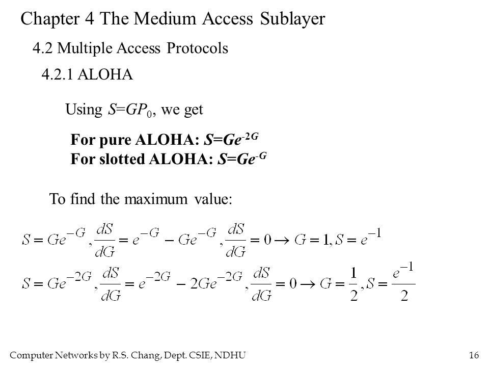 Computer Networks by R.S. Chang, Dept. CSIE, NDHU16 Chapter 4 The Medium Access Sublayer 4.2 Multiple Access Protocols 4.2.1 ALOHA Using S=GP 0, we ge