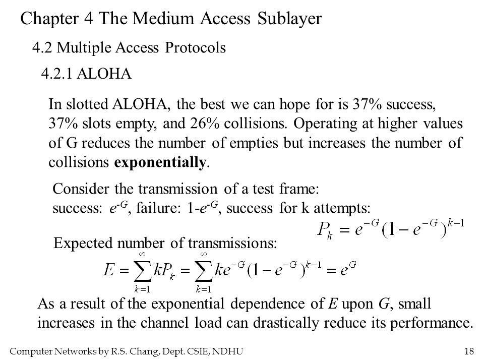 Computer Networks by R.S. Chang, Dept. CSIE, NDHU18 Chapter 4 The Medium Access Sublayer 4.2 Multiple Access Protocols 4.2.1 ALOHA In slotted ALOHA, t