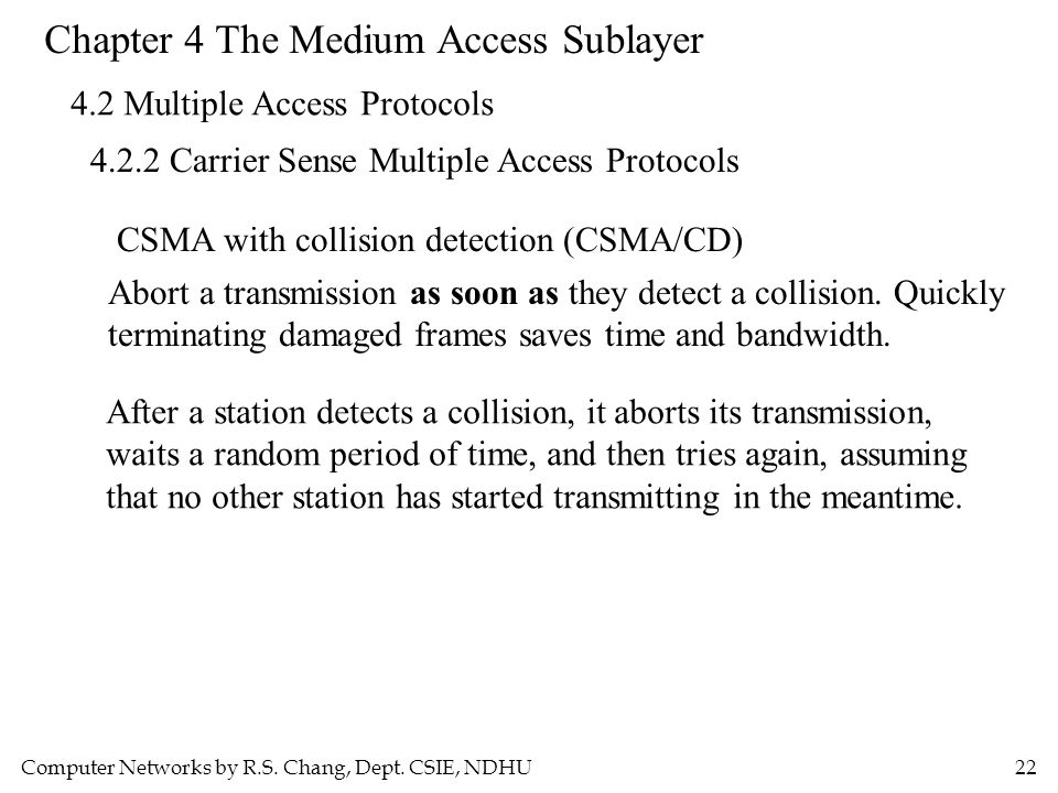 Computer Networks by R.S. Chang, Dept. CSIE, NDHU22 Chapter 4 The Medium Access Sublayer 4.2 Multiple Access Protocols 4.2.2 Carrier Sense Multiple Ac