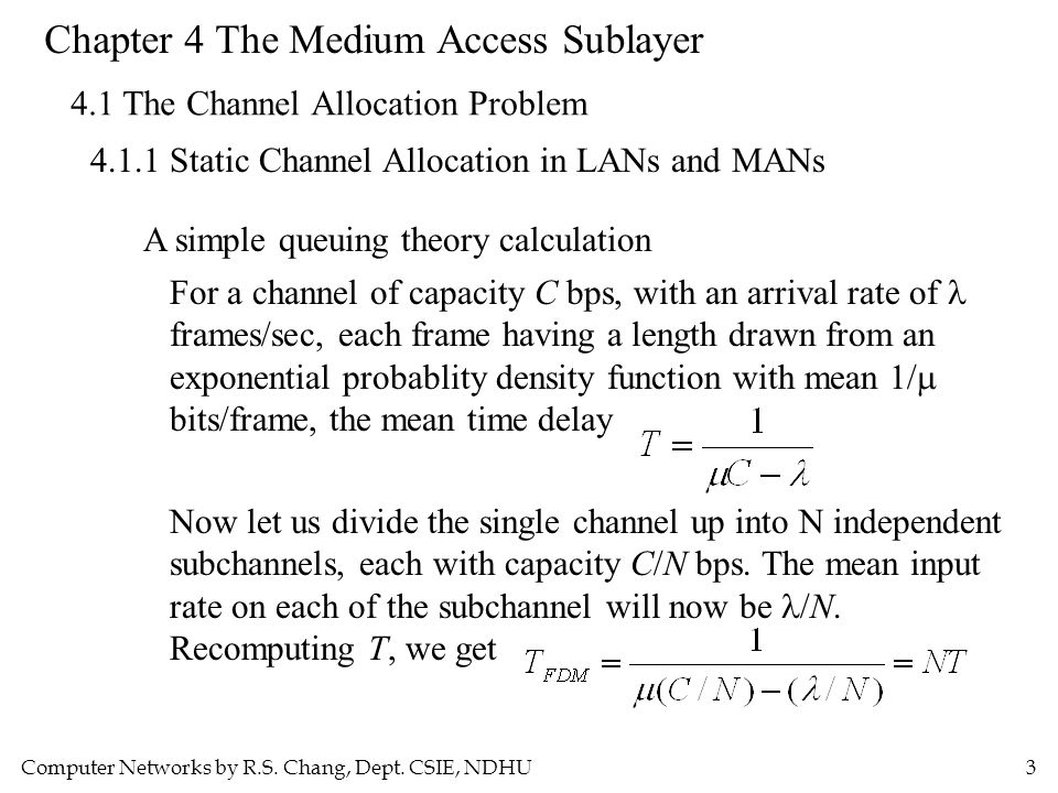 Computer Networks by R.S. Chang, Dept. CSIE, NDHU3 Chapter 4 The Medium Access Sublayer 4.1 The Channel Allocation Problem 4.1.1 Static Channel Alloca