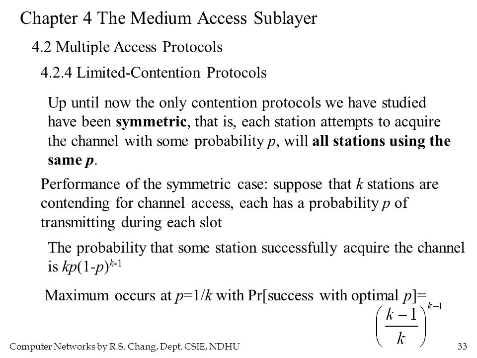 Computer Networks by R.S. Chang, Dept. CSIE, NDHU33 Chapter 4 The Medium Access Sublayer 4.2 Multiple Access Protocols 4.2.4 Limited-Contention Protoc