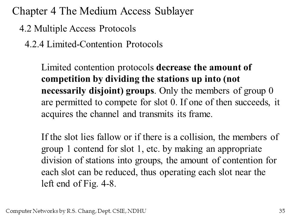 Computer Networks by R.S. Chang, Dept. CSIE, NDHU35 Chapter 4 The Medium Access Sublayer 4.2 Multiple Access Protocols 4.2.4 Limited-Contention Protoc