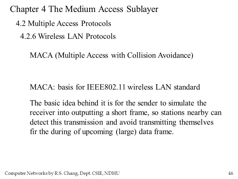 Computer Networks by R.S. Chang, Dept. CSIE, NDHU46 Chapter 4 The Medium Access Sublayer 4.2 Multiple Access Protocols 4.2.6 Wireless LAN Protocols MA
