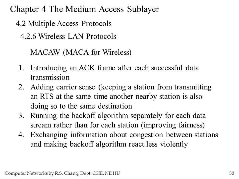 Computer Networks by R.S. Chang, Dept. CSIE, NDHU50 Chapter 4 The Medium Access Sublayer 4.2 Multiple Access Protocols 4.2.6 Wireless LAN Protocols MA