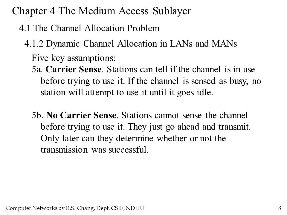 Computer Networks by R.S. Chang, Dept. CSIE, NDHU8 Chapter 4 The Medium Access Sublayer 4.1 The Channel Allocation Problem 4.1.2 Dynamic Channel Alloc
