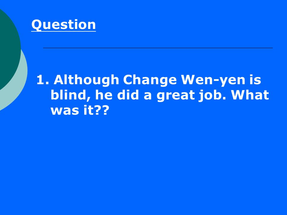Question 1. Although Change Wen-yen is blind, he did a great job. What was it??