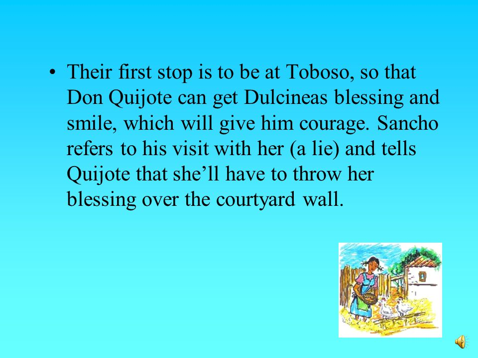 Don Quijote finally introduces himself to the lady in the coach and ask that she return to Toboso, to present herself to Doña Dulcinea and tell her of his deed.