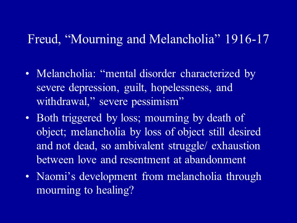 "Freud, ""Mourning and Melancholia"" 1916-17 Melancholia: ""mental disorder characterized by severe depression, guilt, hopelessness, and withdrawal,"" seve"