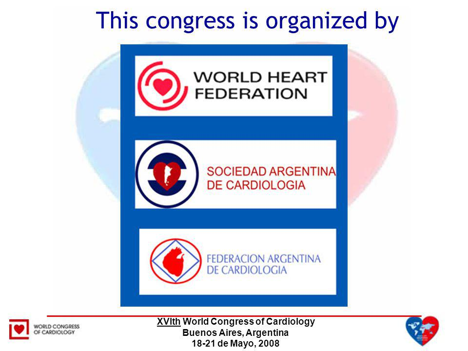 XVIth World Congress of Cardiology Buenos Aires, Argentina 18-21 de Mayo, 2008 This Congress is endorsed by the National Government