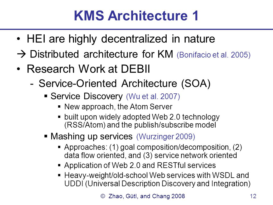 © Zhao, Gütl, and Chang 200812 KMS Architecture 1 HEI are highly decentralized in nature  Distributed architecture for KM (Bonifacio et al.