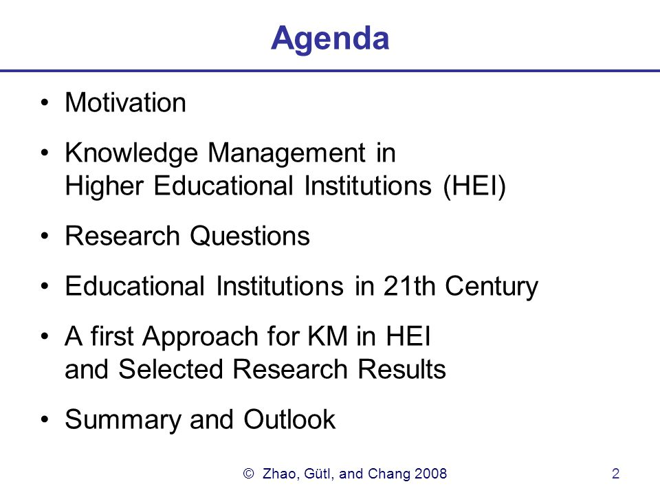 © Zhao, Gütl, and Chang 20082 Agenda Motivation Knowledge Management in Higher Educational Institutions (HEI) Research Questions Educational Institutions in 21th Century A first Approach for KM in HEI and Selected Research Results Summary and Outlook