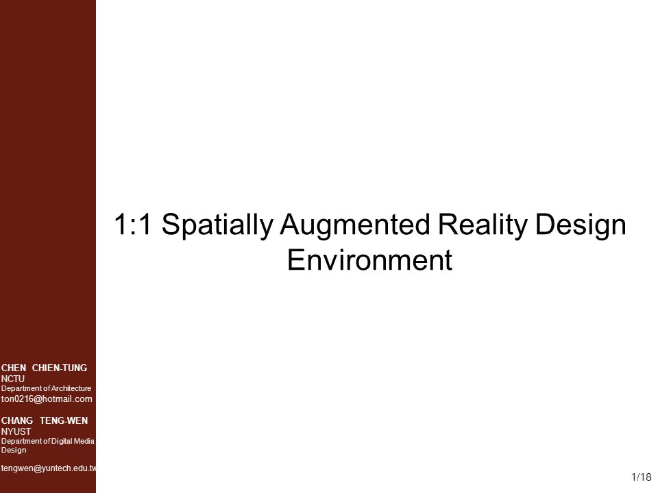 CHEN CHIEN-TUNG NCTU Department of Architecture ton0216@hotmail.com CHANG TENG-WEN NYUST Department of Digital Media Design tengwen@yuntech.edu.tw 1/18 1:1 Spatially Augmented Reality Design Environment