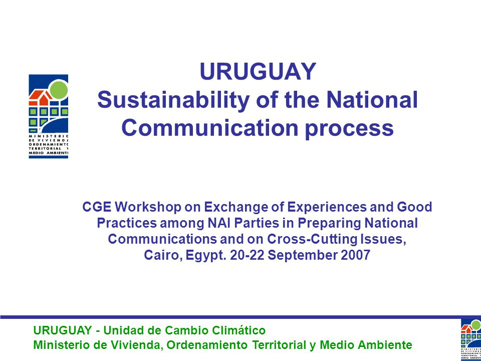 URUGUAY - Unidad de Cambio Climático Ministerio de Vivienda, Ordenamiento Territorial y Medio Ambiente URUGUAY Sustainability of the National Communication process CGE Workshop on Exchange of Experiences and Good Practices among NAI Parties in Preparing National Communications and on Cross-Cutting Issues, Cairo, Egypt.