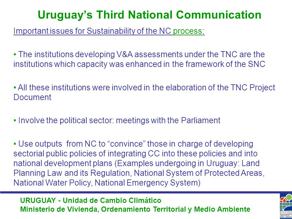 URUGUAY - Unidad de Cambio Climático Ministerio de Vivienda, Ordenamiento Territorial y Medio Ambiente Important issues for Sustainability of the NC process: The institutions developing V&A assessments under the TNC are the institutions which capacity was enhanced in the framework of the SNC All these institutions were involved in the elaboration of the TNC Project Document Involve the political sector: meetings with the Parliament Use outputs from NC to convince those in charge of developing sectorial public policies of integrating CC into these policies and into national development plans (Examples undergoing in Uruguay: Land Planning Law and its Regulation, National System of Protected Areas, National Water Policy, National Emergency System) Uruguay's Third National Communication