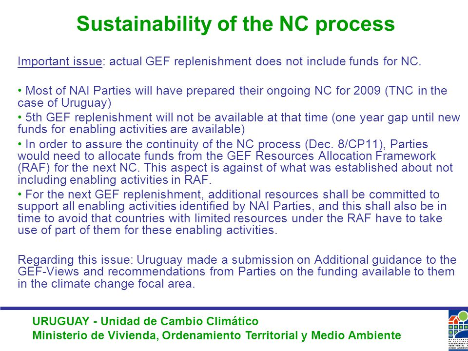 URUGUAY - Unidad de Cambio Climático Ministerio de Vivienda, Ordenamiento Territorial y Medio Ambiente Sustainability of the NC process Important issue: actual GEF replenishment does not include funds for NC.