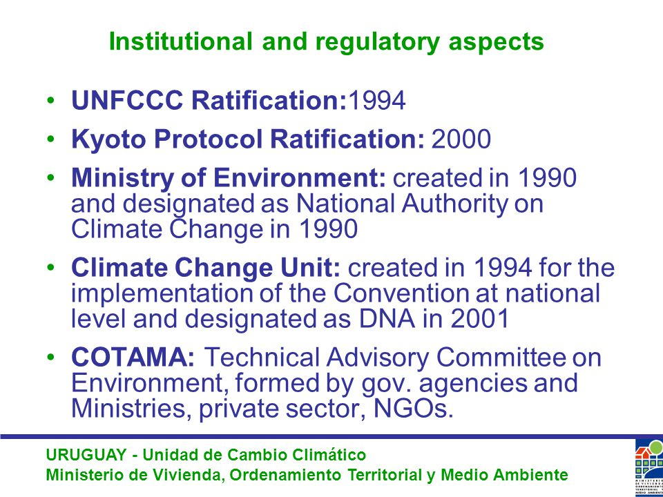 URUGUAY - Unidad de Cambio Climático Ministerio de Vivienda, Ordenamiento Territorial y Medio Ambiente Institutional and regulatory aspects UNFCCC Ratification:1994 Kyoto Protocol Ratification: 2000 Ministry of Environment: created in 1990 and designated as National Authority on Climate Change in 1990 Climate Change Unit: created in 1994 for the implementation of the Convention at national level and designated as DNA in 2001 COTAMA: Technical Advisory Committee on Environment, formed by gov.