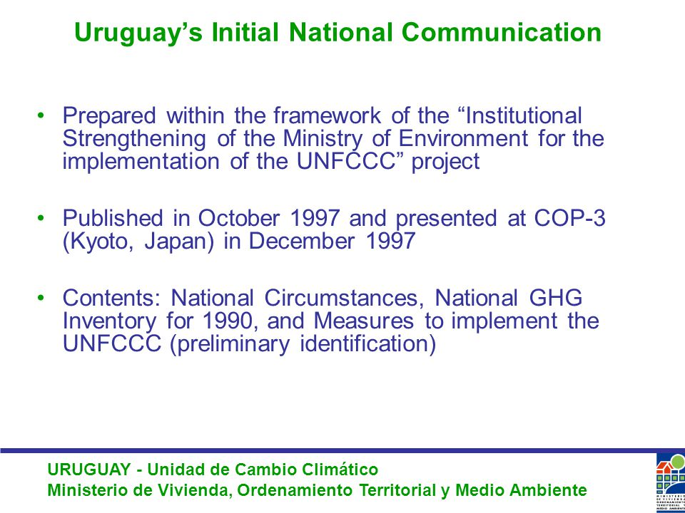 URUGUAY - Unidad de Cambio Climático Ministerio de Vivienda, Ordenamiento Territorial y Medio Ambiente Uruguay's Initial National Communication Prepared within the framework of the Institutional Strengthening of the Ministry of Environment for the implementation of the UNFCCC project Published in October 1997 and presented at COP-3 (Kyoto, Japan) in December 1997 Contents: National Circumstances, National GHG Inventory for 1990, and Measures to implement the UNFCCC (preliminary identification)