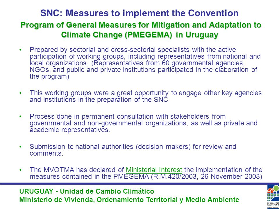 URUGUAY - Unidad de Cambio Climático Ministerio de Vivienda, Ordenamiento Territorial y Medio Ambiente Program of General Measures for Mitigation and Adaptation to Climate Change (PMEGEMA)in Uruguay SNC: Measures to implement the Convention Program of General Measures for Mitigation and Adaptation to Climate Change (PMEGEMA) in Uruguay Prepared by sectorial and cross-sectorial specialists with the active participation of working groups, including representatives from national and local organizations.