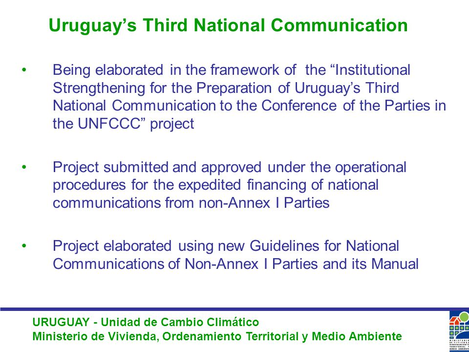 URUGUAY - Unidad de Cambio Climático Ministerio de Vivienda, Ordenamiento Territorial y Medio Ambiente Uruguay's Third National Communication Being elaborated in the framework of the Institutional Strengthening for the Preparation of Uruguay's Third National Communication to the Conference of the Parties in the UNFCCC project Project submitted and approved under the operational procedures for the expedited financing of national communications from non-Annex I Parties Project elaborated using new Guidelines for National Communications of Non-Annex I Parties and its Manual