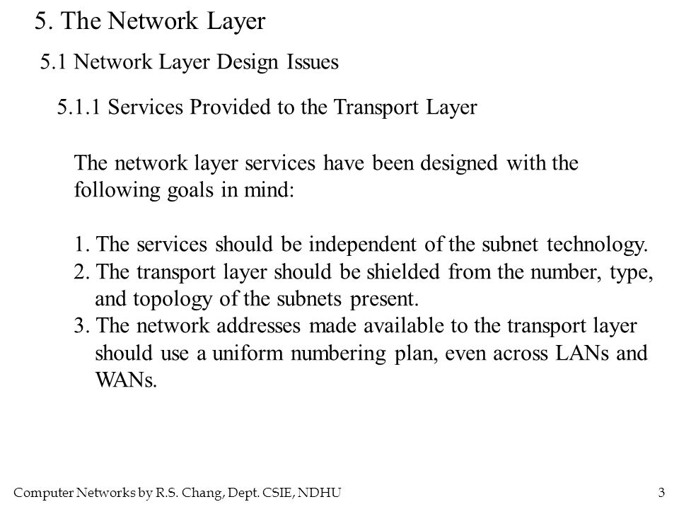 Computer Networks by R.S. Chang, Dept. CSIE, NDHU3 5. The Network Layer 5.1 Network Layer Design Issues 5.1.1 Services Provided to the Transport Layer