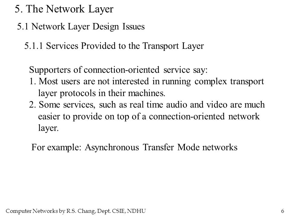 Computer Networks by R.S. Chang, Dept. CSIE, NDHU6 5. The Network Layer 5.1 Network Layer Design Issues 5.1.1 Services Provided to the Transport Layer