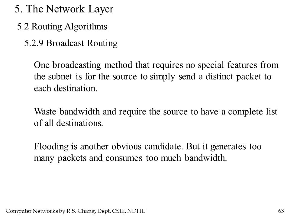 Computer Networks by R.S. Chang, Dept. CSIE, NDHU63 5. The Network Layer 5.2 Routing Algorithms 5.2.9 Broadcast Routing One broadcasting method that r