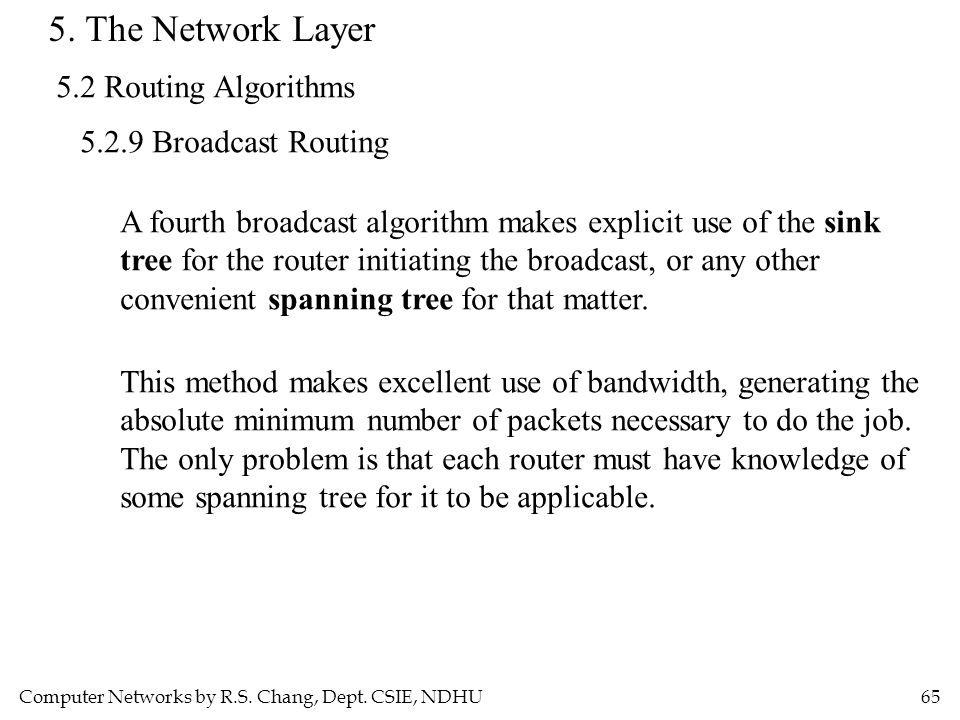 Computer Networks by R.S. Chang, Dept. CSIE, NDHU65 5. The Network Layer 5.2 Routing Algorithms 5.2.9 Broadcast Routing A fourth broadcast algorithm m