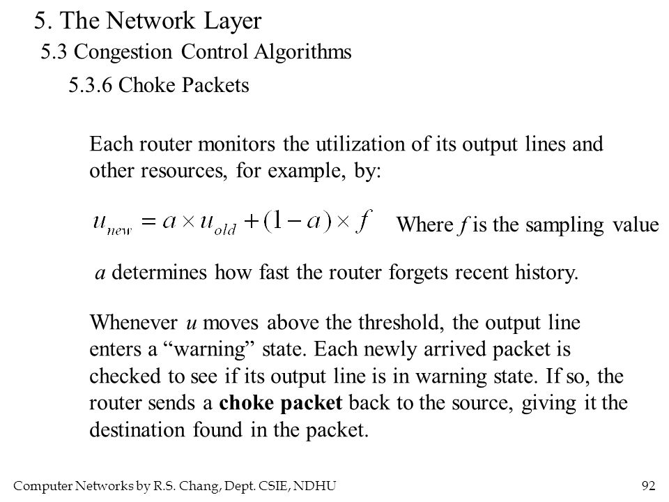 Computer Networks by R.S. Chang, Dept. CSIE, NDHU92 5. The Network Layer 5.3 Congestion Control Algorithms 5.3.6 Choke Packets Each router monitors th