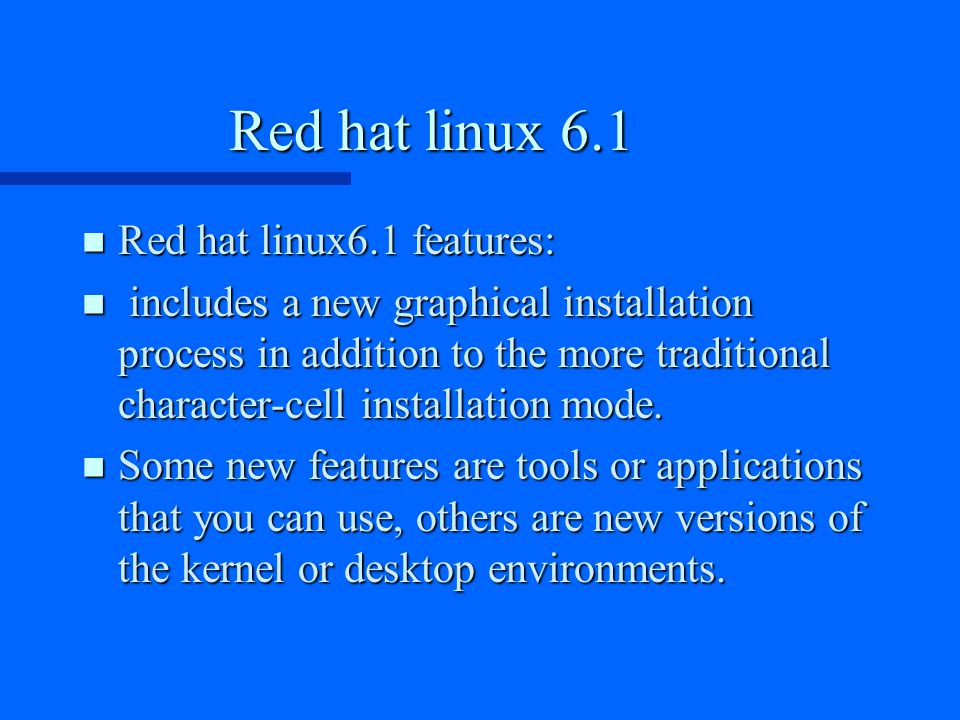 Red hat linux 6.1 n Red hat linux6.1 features: n includes a new graphical installation process in addition to the more traditional character-cell installation mode.