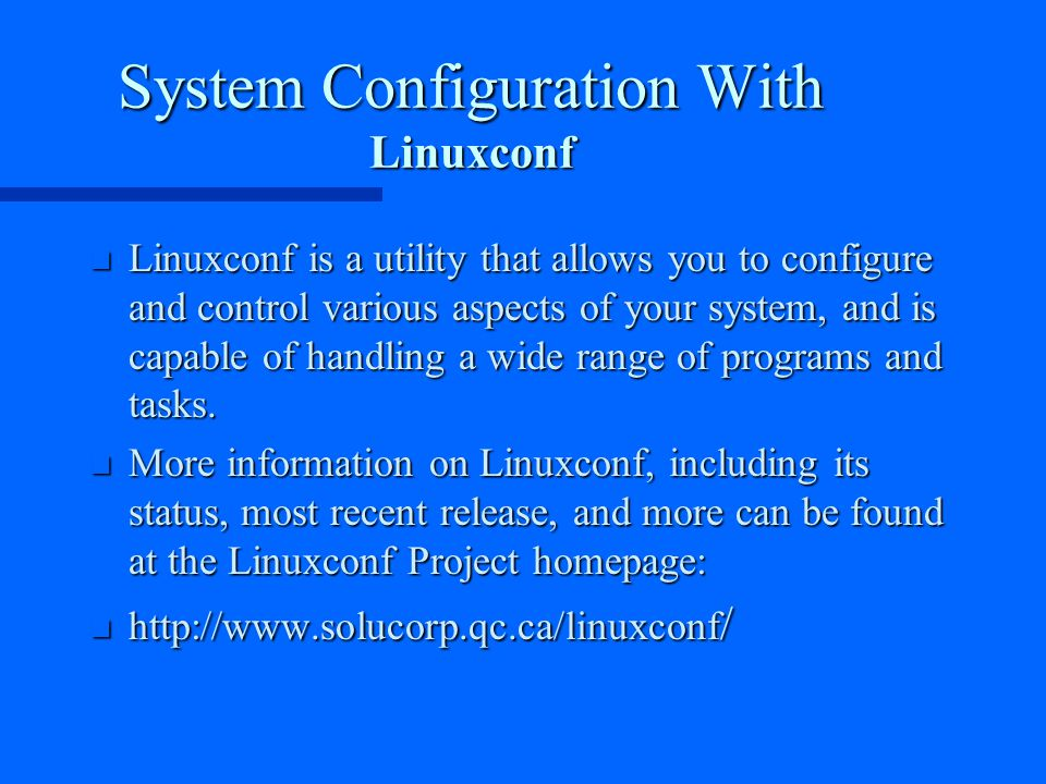 System Configuration With Linuxconf n Linuxconf is a utility that allows you to configure and control various aspects of your system, and is capable of handling a wide range of programs and tasks.