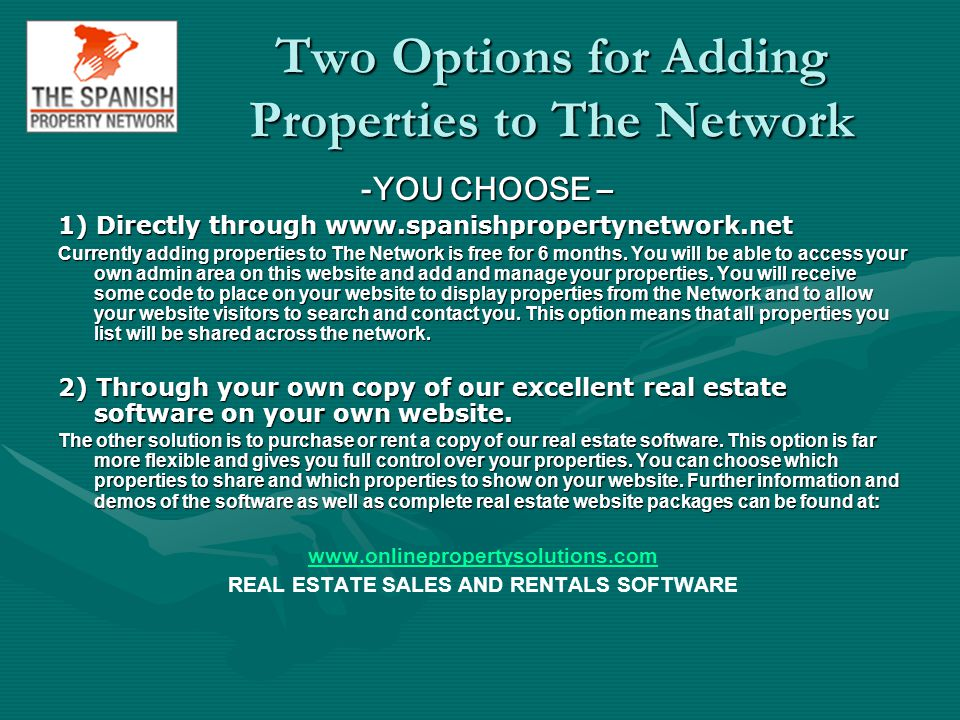 Two Options for Adding Properties to The Network -YOU CHOOSE – -YOU CHOOSE – 1) Directly through www.spanishpropertynetwork.net Currently adding properties to The Network is free for 6 months.