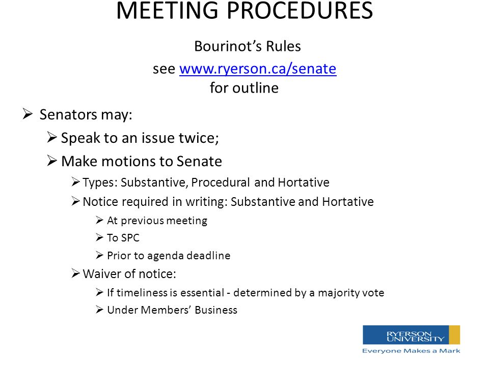 MEETING PROCEDURES Bourinot's Rules see www.ryerson.ca/senate for outlinewww.ryerson.ca/senate  Senators may:  Speak to an issue twice;  Make motions to Senate  Types: Substantive, Procedural and Hortative  Notice required in writing: Substantive and Hortative  At previous meeting  To SPC  Prior to agenda deadline  Waiver of notice:  If timeliness is essential - determined by a majority vote  Under Members' Business