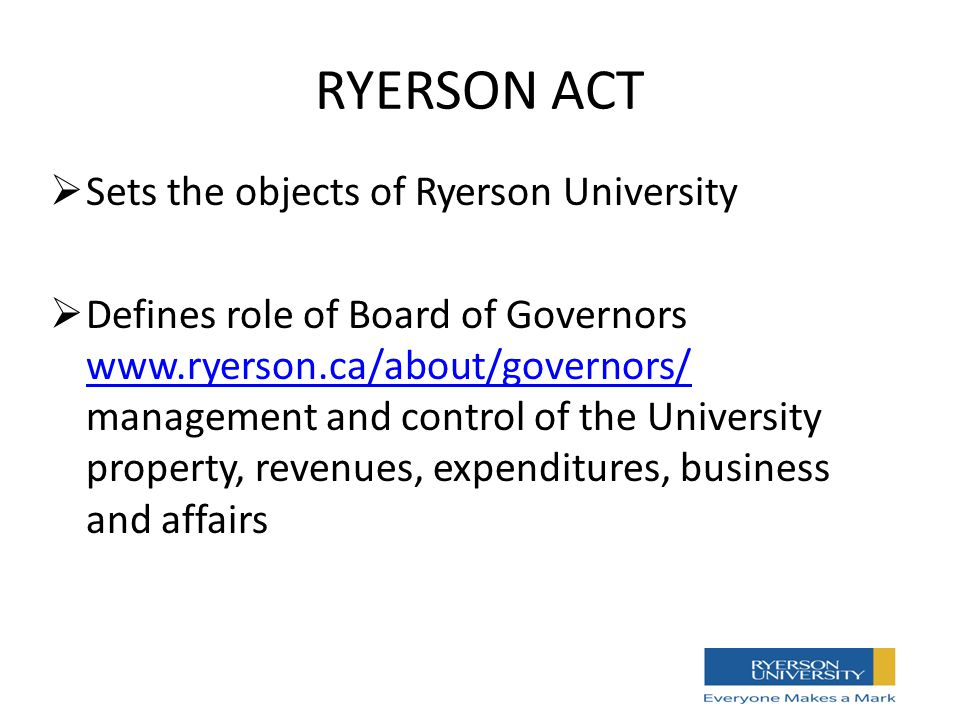RYERSON ACT  Sets the objects of Ryerson University  Defines role of Board of Governors www.ryerson.ca/about/governors/ management and control of the University property, revenues, expenditures, business and affairs www.ryerson.ca/about/governors/