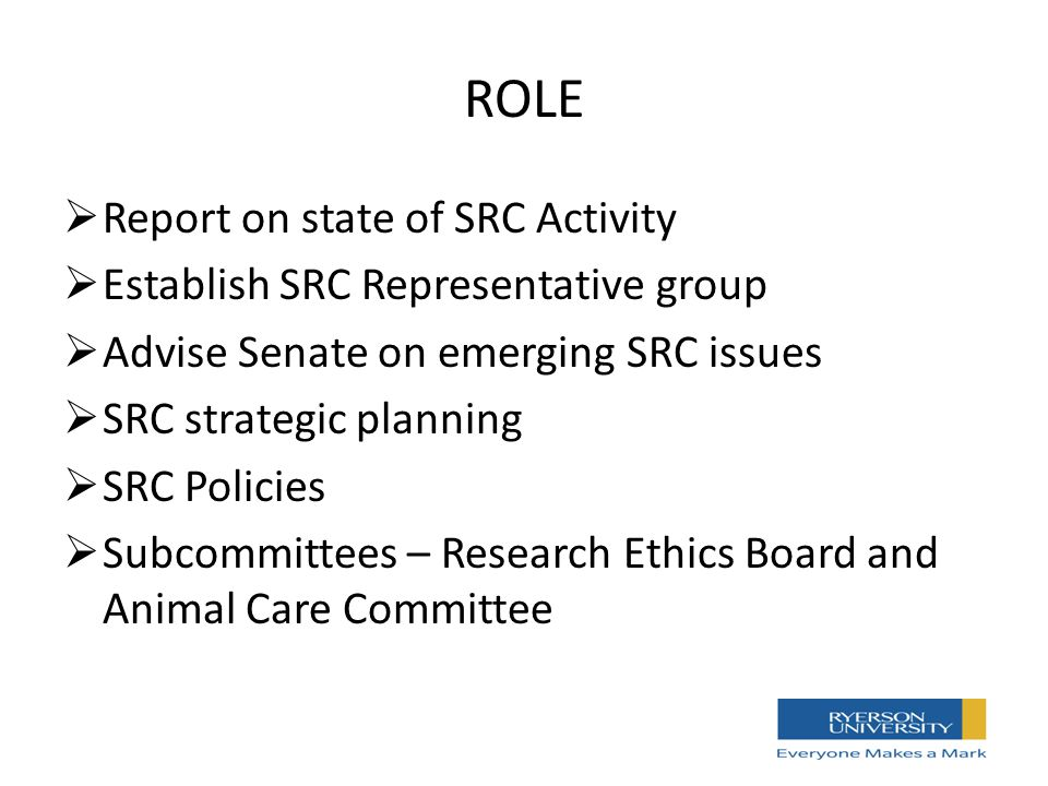 ROLE  Report on state of SRC Activity  Establish SRC Representative group  Advise Senate on emerging SRC issues  SRC strategic planning  SRC Policies  Subcommittees – Research Ethics Board and Animal Care Committee