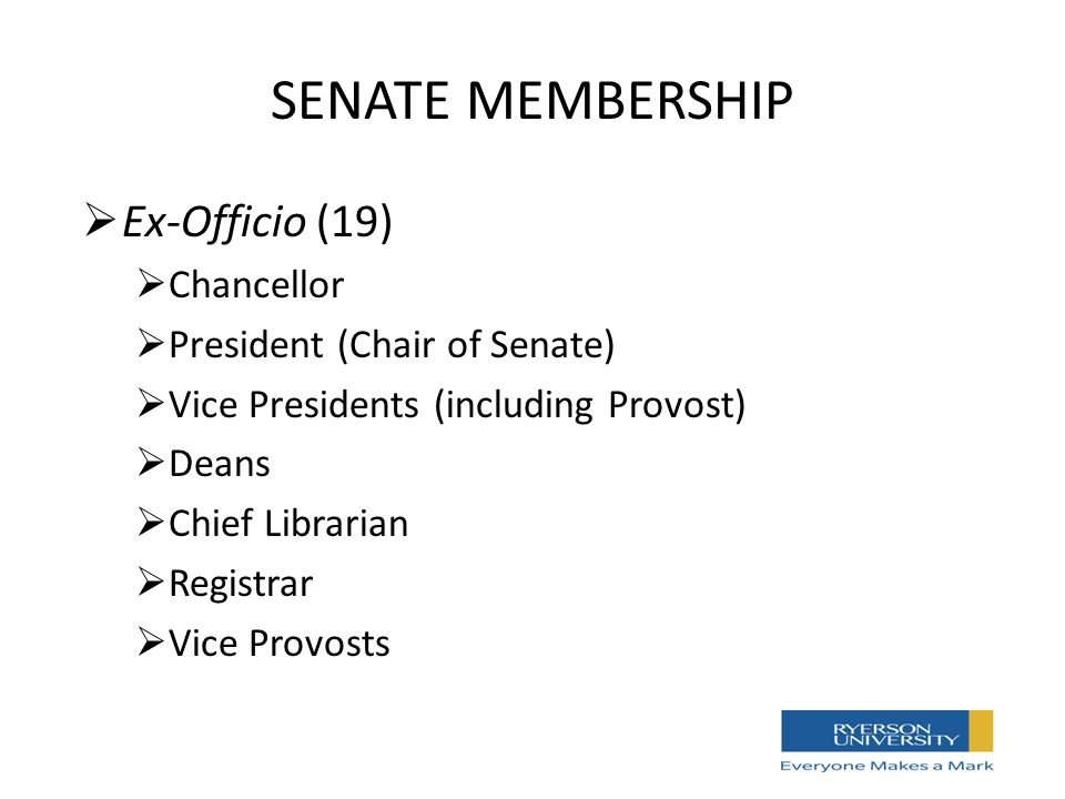 SENATE MEMBERSHIP  Ex-Officio (19)  Chancellor  President (Chair of Senate)  Vice Presidents (including Provost)  Deans  Chief Librarian  Registrar  Vice Provosts