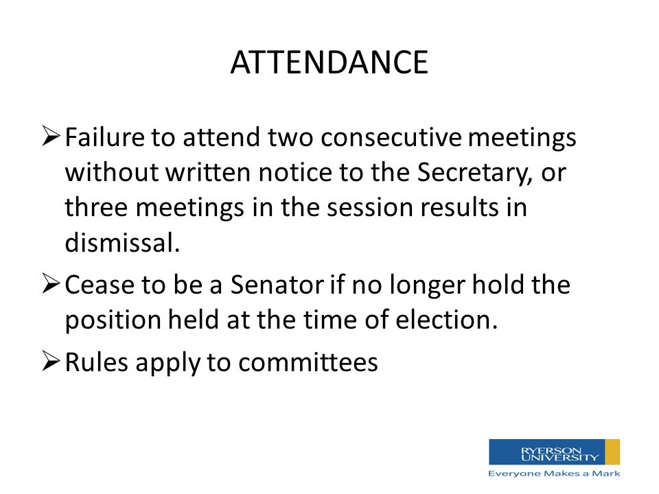 ATTENDANCE  Failure to attend two consecutive meetings without written notice to the Secretary, or three meetings in the session results in dismissal.