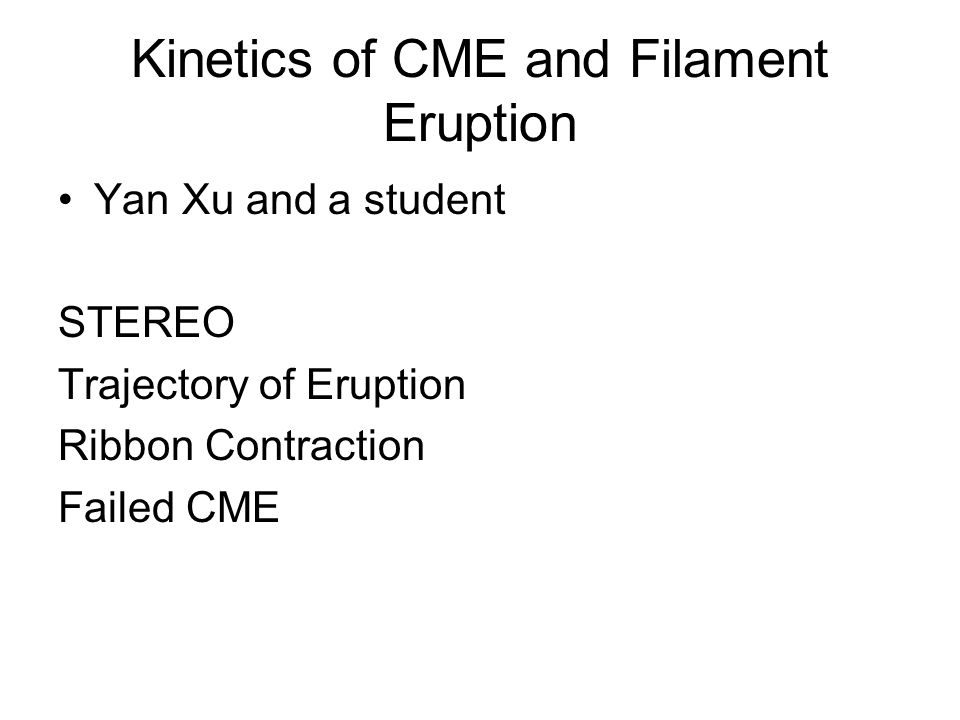 Kinetics of CME and Filament Eruption Yan Xu and a student STEREO Trajectory of Eruption Ribbon Contraction Failed CME