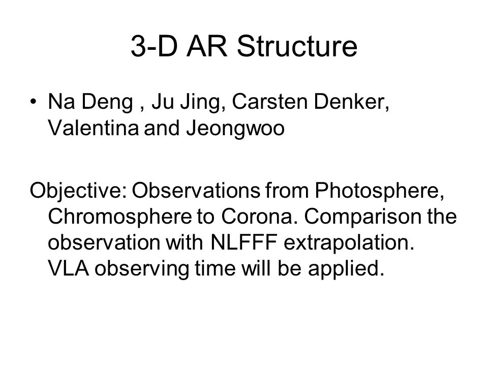 3-D AR Structure Na Deng, Ju Jing, Carsten Denker, Valentina and Jeongwoo Objective: Observations from Photosphere, Chromosphere to Corona.