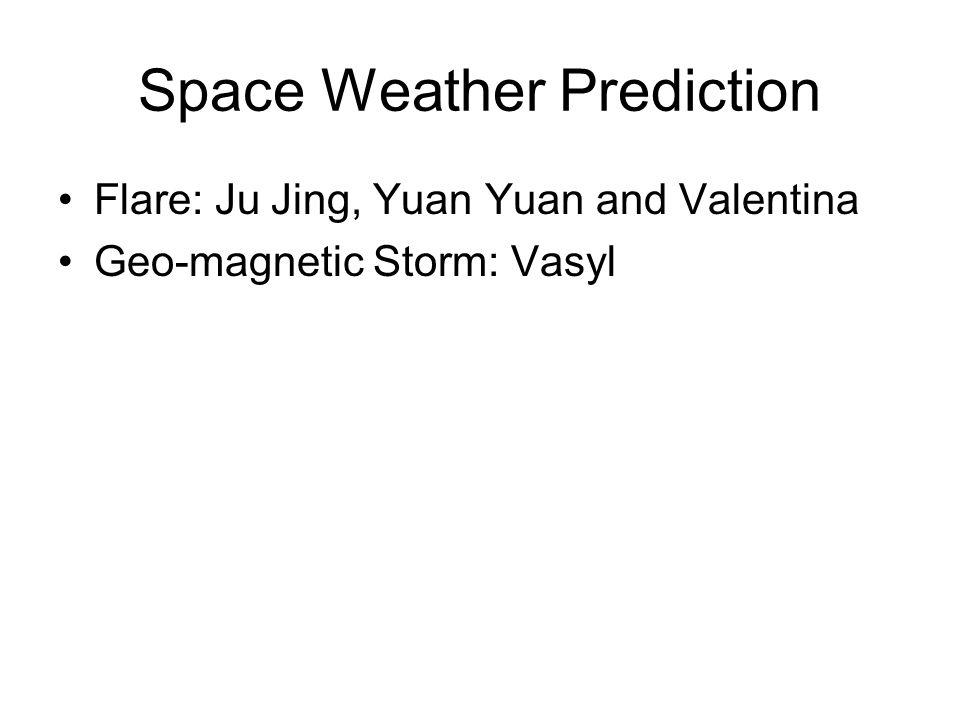 Space Weather Prediction Flare: Ju Jing, Yuan Yuan and Valentina Geo-magnetic Storm: Vasyl