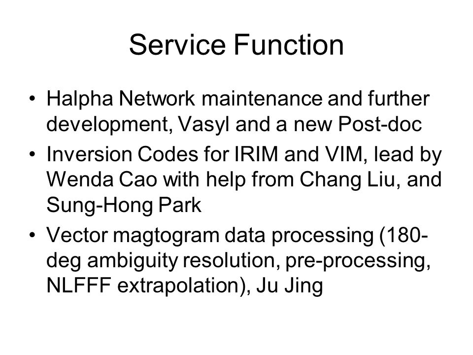 Service Function Halpha Network maintenance and further development, Vasyl and a new Post-doc Inversion Codes for IRIM and VIM, lead by Wenda Cao with help from Chang Liu, and Sung-Hong Park Vector magtogram data processing (180- deg ambiguity resolution, pre-processing, NLFFF extrapolation), Ju Jing