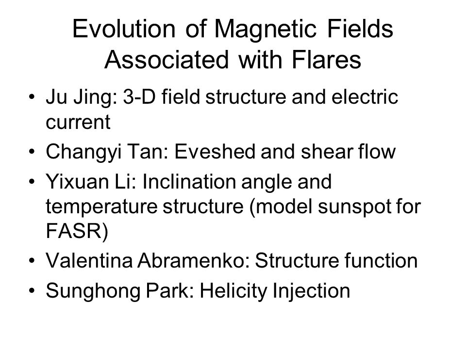 Evolution of Magnetic Fields Associated with Flares Ju Jing: 3-D field structure and electric current Changyi Tan: Eveshed and shear flow Yixuan Li: Inclination angle and temperature structure (model sunspot for FASR) Valentina Abramenko: Structure function Sunghong Park: Helicity Injection