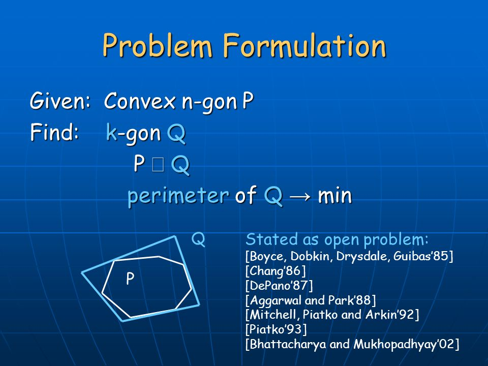 Given: Convex n-gon P Find: k-gon Q P  Q P  Q perimeter of Q → min Problem Formulation P Q Stated as open problem: [Boyce, Dobkin, Drysdale, Guibas'85] [Chang'86] [DePano'87] [Aggarwal and Park'88] [Mitchell, Piatko and Arkin'92] [Piatko'93] [Bhattacharya and Mukhopadhyay'02]