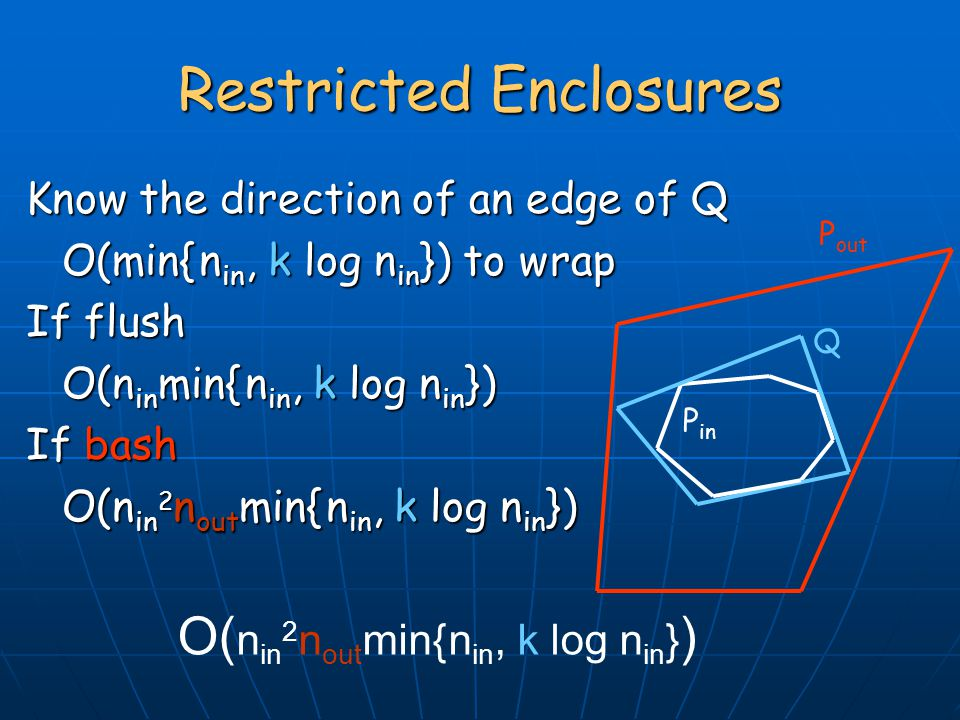 Know the direction of an edge of Q O(min{ n in, k log n in }) to wrap If flush O(n in min{ n in, k log n in }) If bash O(n in 2 n out min{ n in, k log n in }) Restricted Enclosures P in Q P out O( n in 2 n out min{ n in, k log n in } )