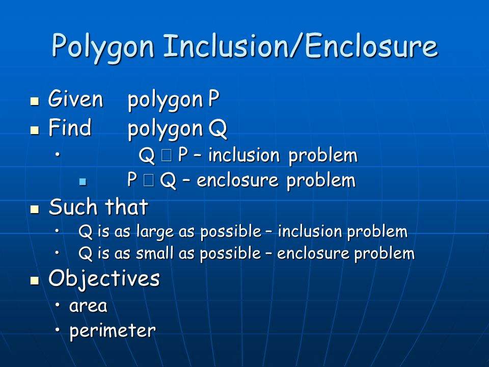 Polygon Inclusion/Enclosure Given polygon P Given polygon P Find polygon Q Find polygon Q Q  P – inclusion problem Q  P – inclusion problem P  Q – enclosure problem P  Q – enclosure problem Such that Such that Q is as large as possible – inclusion problemQ is as large as possible – inclusion problem Q is as small as possible – enclosure problemQ is as small as possible – enclosure problem Objectives Objectives areaarea perimeterperimeter
